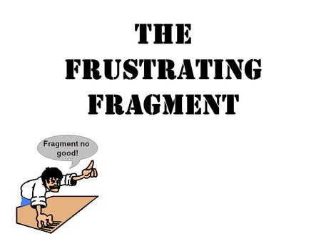 The Frustrating Fragment. Fragment means piece! A sentence fragment is a group of words, only a piece of a sentence, pretending to be a sentence… A sentence.