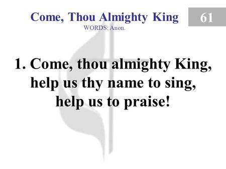 Come, Thou Almighty King WORDS: Anon. 61 1. Come, thou almighty King, help us thy name to sing, help us to praise! Come, Thou Almighty King (verse 1)