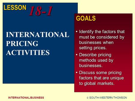 © SOUTH-WESTERN THOMSONINTERNATIONAL BUSINESS LESSON18-1 GOALS  Identify the factors that must be considered by businesses when setting prices.  Describe.