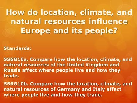 How do location, climate, and natural resources influence Europe and its people? Standards: SS6G10a. Compare how the location, climate, and natural resources.