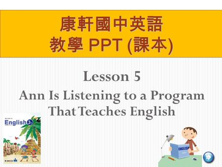 Lesson 5 Ann Is Listening to a Program That Teaches English 康軒國中英語 教學 PPT ( 課本 )