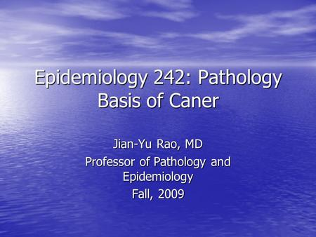 Epidemiology 242: Pathology Basis of Caner Jian-Yu Rao, MD Professor of Pathology and Epidemiology Fall, 2009.