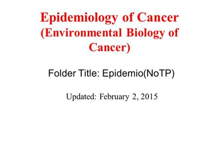 Epidemiology of Cancer (Environmental Biology of Cancer) Folder Title: Epidemio(NoTP) Updated: February 2, 2015.