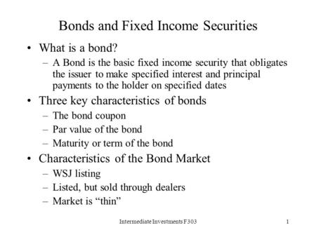 Intermediate Investments F3031 Bonds and Fixed Income Securities What is a bond? –A Bond is the basic fixed income security that obligates the issuer to.