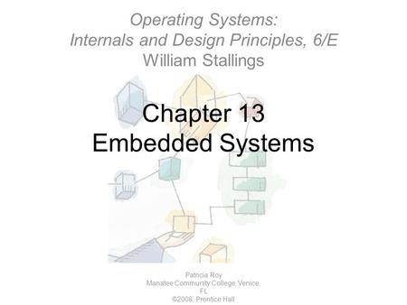 Chapter 13 Embedded Systems Patricia Roy Manatee Community College, Venice, FL ©2008, Prentice Hall Operating Systems: Internals and Design Principles,