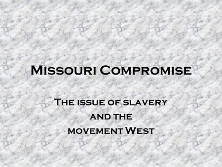 Missouri Compromise The issue of slavery and the movement West.