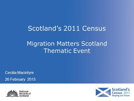 Scotland's 2011 Census Migration Matters Scotland Thematic Event Cecilia Macintyre 26 February 2015.