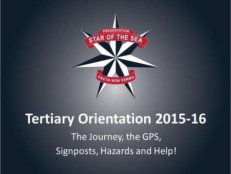 Tertiary Orientation 2015-16 The Journey, the GPS, Signposts, Hazards and Help!