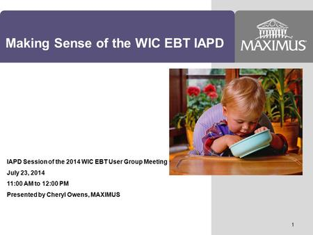 Making Sense of the WIC EBT IAPD IAPD Session of the 2014 WIC EBT User Group Meeting July 23, 2014 11:00 AM to 12:00 PM Presented by Cheryl Owens, MAXIMUS.