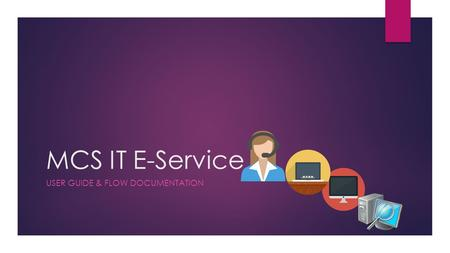 MCS IT E-Service USER GUIDE & FLOW DOCUMENTATION.