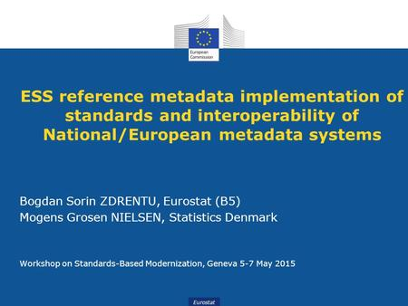 ESS reference metadata implementation of standards and interoperability of National/European metadata systems Bogdan Sorin ZDRENTU, Eurostat (B5) Mogens.