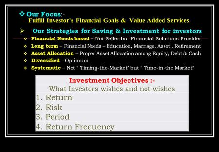  Our Focus :- Fulfill Investor's Financial Goals & Value Added Services  Our Strategies for Saving & Investment for investors  Financial Needs based.