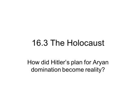 16.3 The Holocaust How did Hitler's plan for Aryan domination become reality?