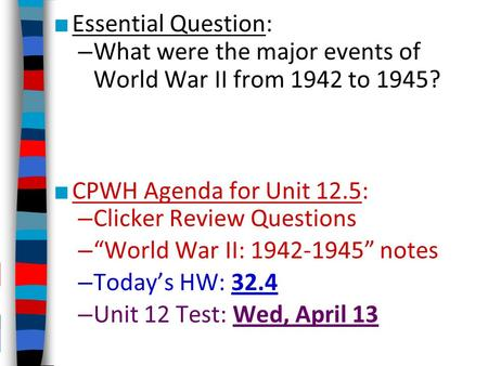 "■ Essential Question: – What were the major events of World War II from 1942 to 1945? ■ CPWH Agenda for Unit 12.5: – Clicker Review Questions – ""World."