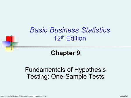 Chap 9-1 Copyright ©2012 Pearson Education, Inc. publishing as Prentice Hall Basic Business Statistics 12 th Edition Chapter 9 Fundamentals of Hypothesis.