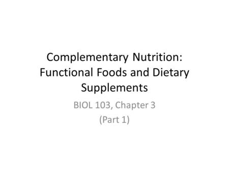 Complementary Nutrition: Functional Foods and Dietary Supplements BIOL 103, Chapter 3 (Part 1)