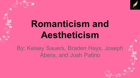 Romanticism and Aestheticism By: Kelsey Sauers, Braden Hays, Joseph Abera, and Josh Patino.