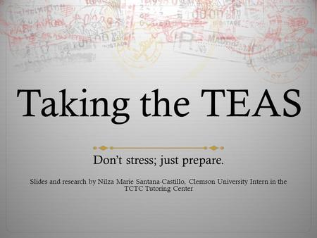 Taking the TEAS Don't stress; just prepare. Slides and research by Nilza Marie Santana-Castillo, Clemson University Intern in the TCTC Tutoring Center.