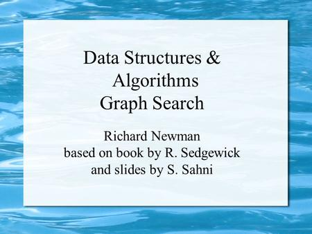 Data Structures & Algorithms Graph Search Richard Newman based on book by R. Sedgewick and slides by S. Sahni.