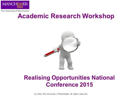 (c) 2012 The University of Manchester all rights reserved. Realising Opportunities National Conference 2015 Academic Research Workshop.