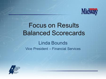 Linda Bounds Vice President – Financial Services Focus on Results Balanced Scorecards.