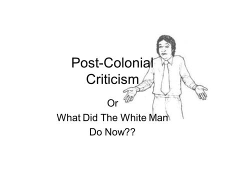 Post-Colonial Criticism Or What Did The White Man Do Now??