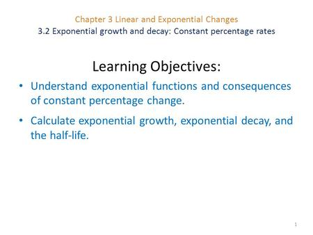 Chapter 3 Linear and Exponential Changes 3.2 Exponential growth and decay: Constant percentage rates 1 Learning Objectives: Understand exponential functions.