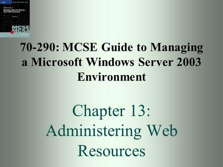 70-290: MCSE Guide to Managing a Microsoft Windows Server 2003 Environment Chapter 13: Administering Web Resources.