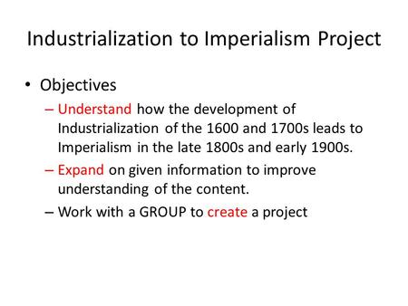 Industrialization to Imperialism Project Objectives – Understand how the development of Industrialization of the 1600 and 1700s leads to Imperialism in.