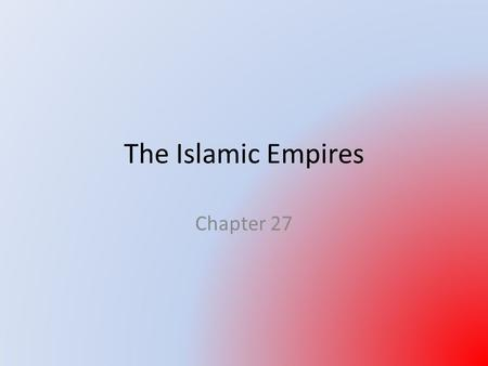 The Islamic Empires Chapter 27. Intro: Formation of the Islamic Empires 3 empires divided up Dar al-Islam All began as warrior principalities in frontier.