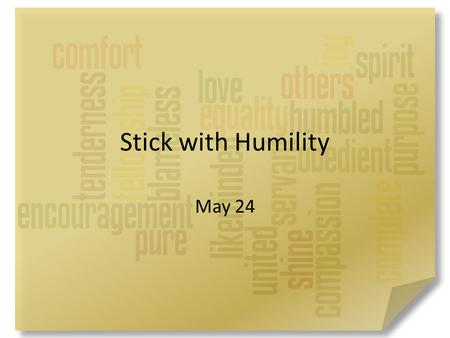 Stick with Humility May 24. Be honest now … When have you wanted to be first in line? It's our nature to want to be ahead of everyone else – Paul wrote.