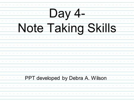 Day 4- Note Taking Skills PPT developed by Debra A. Wilson.