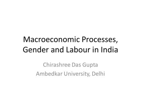 Macroeconomic Processes, Gender and Labour <strong>in</strong> <strong>India</strong> Chirashree Das Gupta Ambedkar University, Delhi.