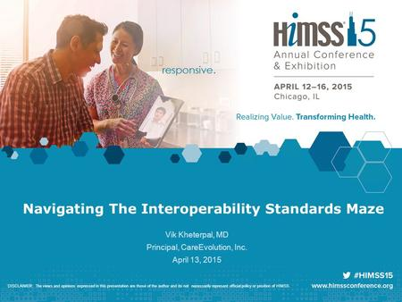 Navigating The Interoperability Standards Maze Vik Kheterpal, MD Principal, CareEvolution, Inc. April 13, 2015 DISCLAIMER: The views and opinions expressed.