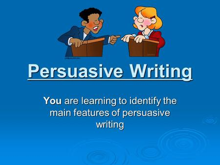 Persuasive Writing You are learning to identify the main features of persuasive writing.