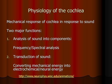 Physiology of the cochlea Mechanical response of cochlea in response to sound Two major functions: 1. Analysis of sound into components: Frequency/Spectral.