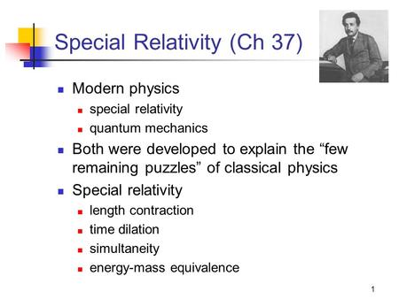 "1 Special Relativity (Ch 37) Modern physics special relativity quantum mechanics Both were developed to explain the ""few remaining puzzles"" of classical."