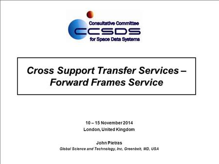 Cross Support Transfer Services – Forward Frames Service 10 – 15 November 2014 London, United Kingdom John Pietras Global Science and Technology, Inc,
