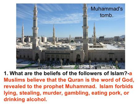 1. What are the beliefs of the followers of Islam?-a Muslims believe that the Quran is the word of God, revealed to the prophet Muhammad. Islam forbids.