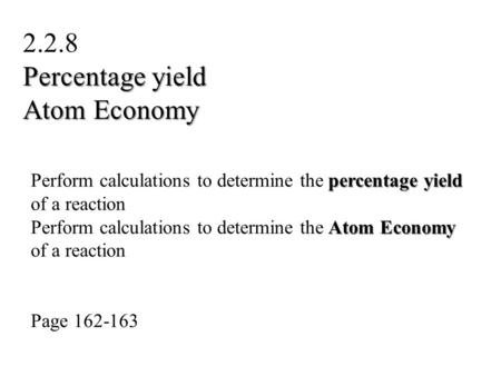 Percentage yield Perform calculations to determine the percentage yield of a reaction Atom Economy Perform calculations to determine the Atom Economy of.