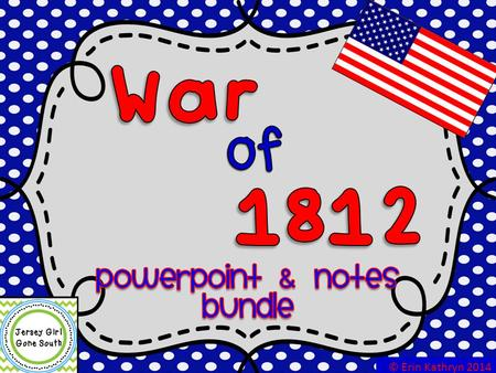 War of 1812 PowerPoint & Notes Bundle © Erin Kathryn 2014.