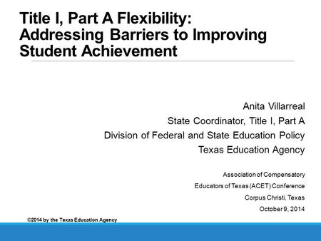 Title I, Part A Flexibility: Addressing Barriers to Improving Student Achievement Anita Villarreal State Coordinator, Title I, Part A Division of Federal.