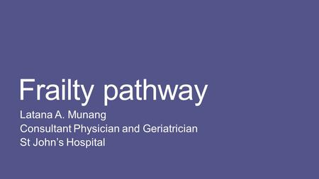 Frailty pathway Latana A. Munang Consultant Physician and Geriatrician