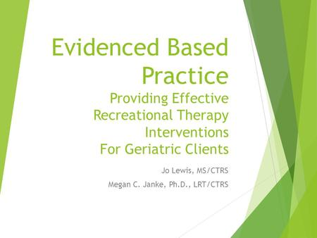Evidenced Based Practice Providing Effective Recreational Therapy Interventions For Geriatric Clients Jo Lewis, MS/CTRS Megan C. Janke, Ph.D., LRT/CTRS.