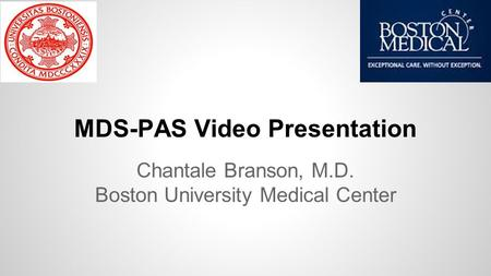 MDS-PAS Video Presentation Chantale Branson, M.D. Boston University Medical Center.