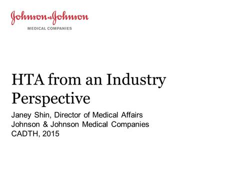 HTA from an Industry Perspective Janey Shin, Director of Medical Affairs Johnson & Johnson Medical Companies CADTH, 2015.