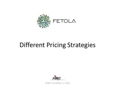 Different Pricing Strategies ©ARC Consulting cc 2012.