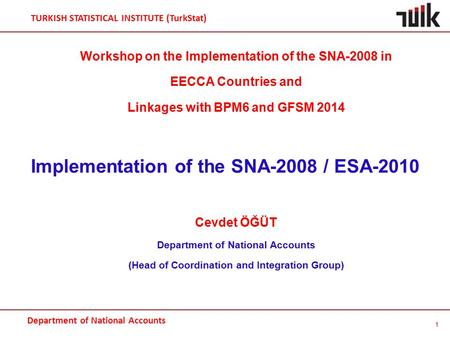 Department of National Accounts TURKISH STATISTICAL INSTITUTE (TurkStat) Workshop on the Implementation of the SNA-2008 in EECCA Countries and Linkages.