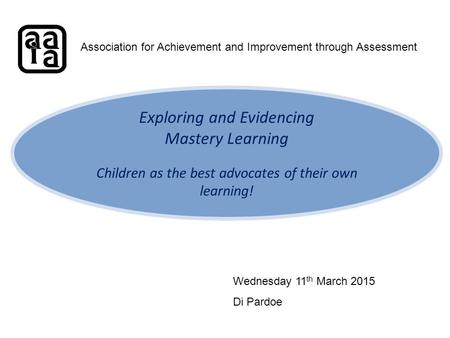 Exploring and Evidencing Mastery Learning Children as the best advocates of their own learning! Association for Achievement and Improvement through Assessment.