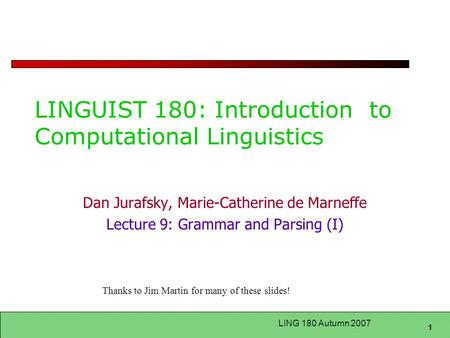 1 LING 180 Autumn 2007 LINGUIST 180: Introduction to Computational Linguistics Dan Jurafsky, Marie-Catherine de Marneffe Lecture 9: Grammar and Parsing.